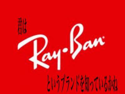 君はRAY-BAN(レイバン)というブランドを知っているかね・・・【前半】